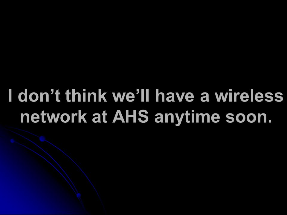 I don't think we'll have a wireless network at AHS anytime soon.