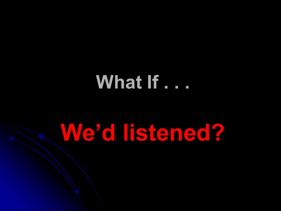 What If . . . We'd listened