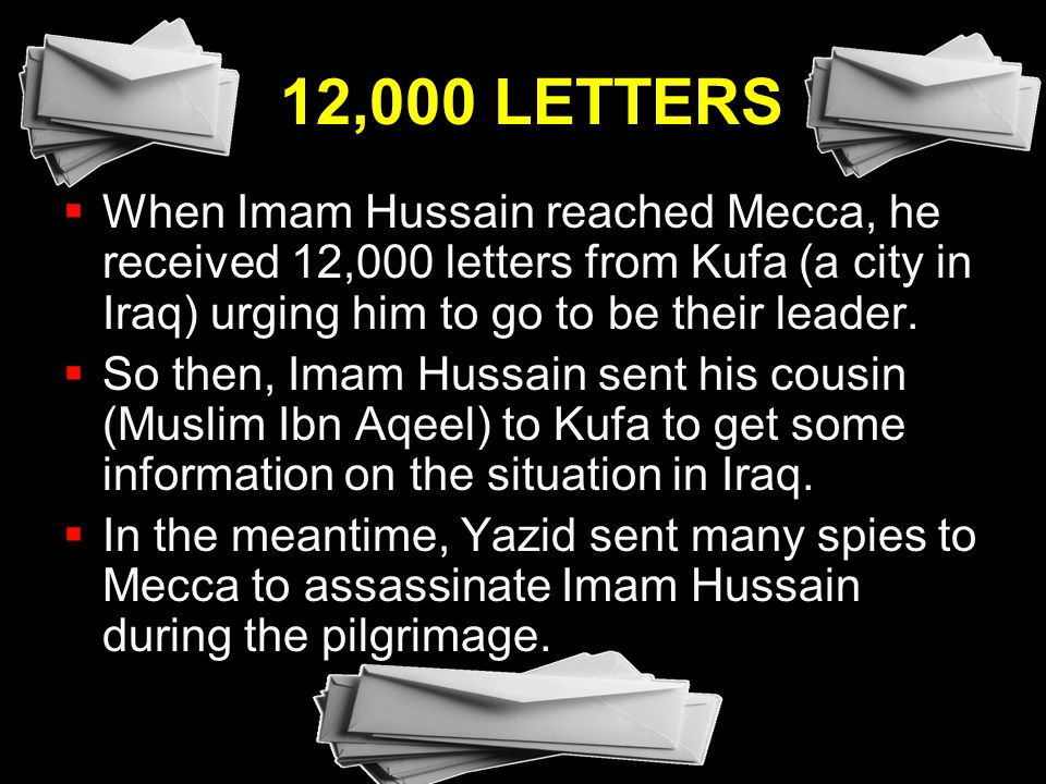 12,000 LETTERS When Imam Hussain reached Mecca, he received 12,000 letters from Kufa (a city in Iraq) urging him to go to be their leader.