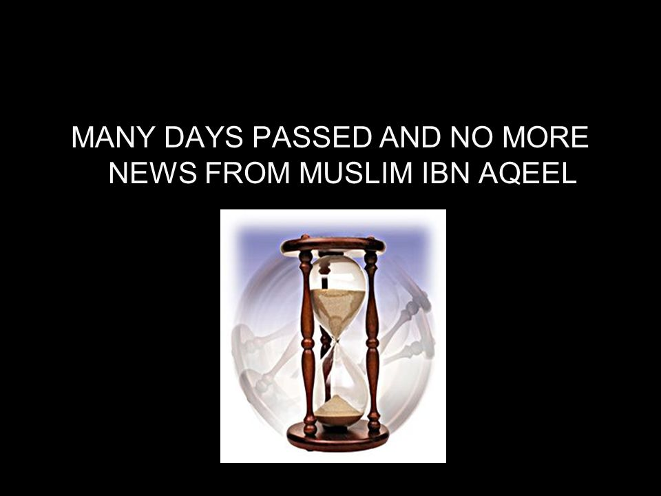 MANY DAYS PASSED AND NO MORE NEWS FROM MUSLIM IBN AQEEL