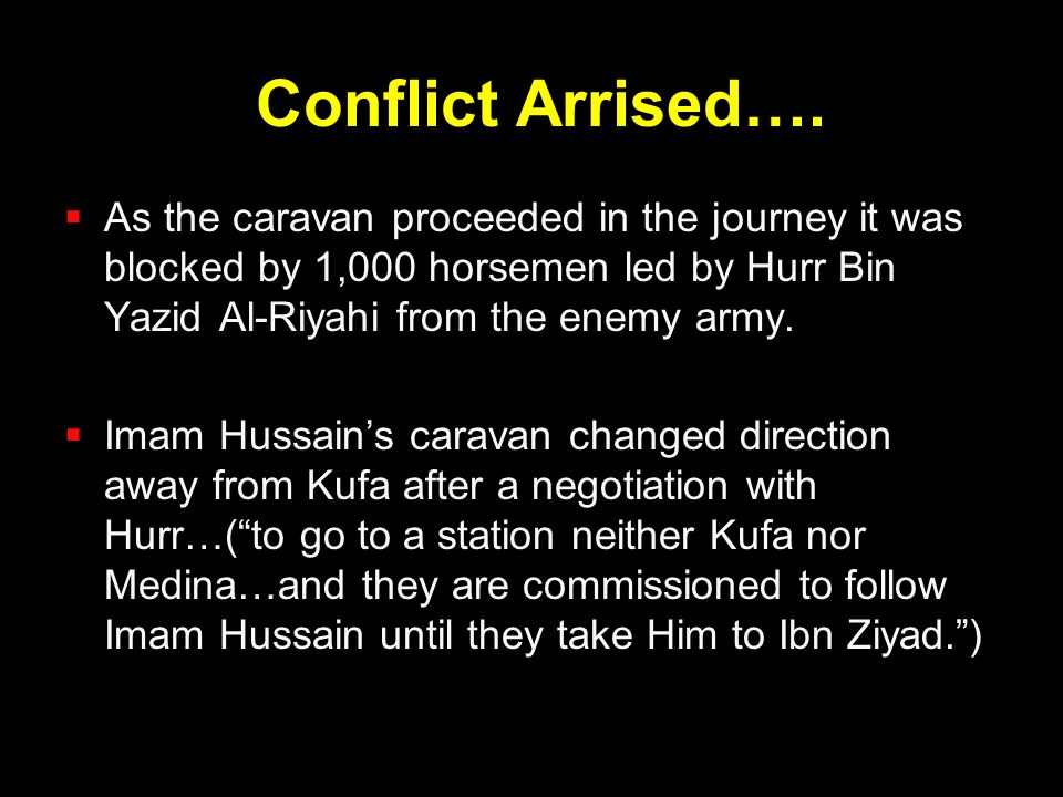 Conflict Arrised…. As the caravan proceeded in the journey it was blocked by 1,000 horsemen led by Hurr Bin Yazid Al-Riyahi from the enemy army.