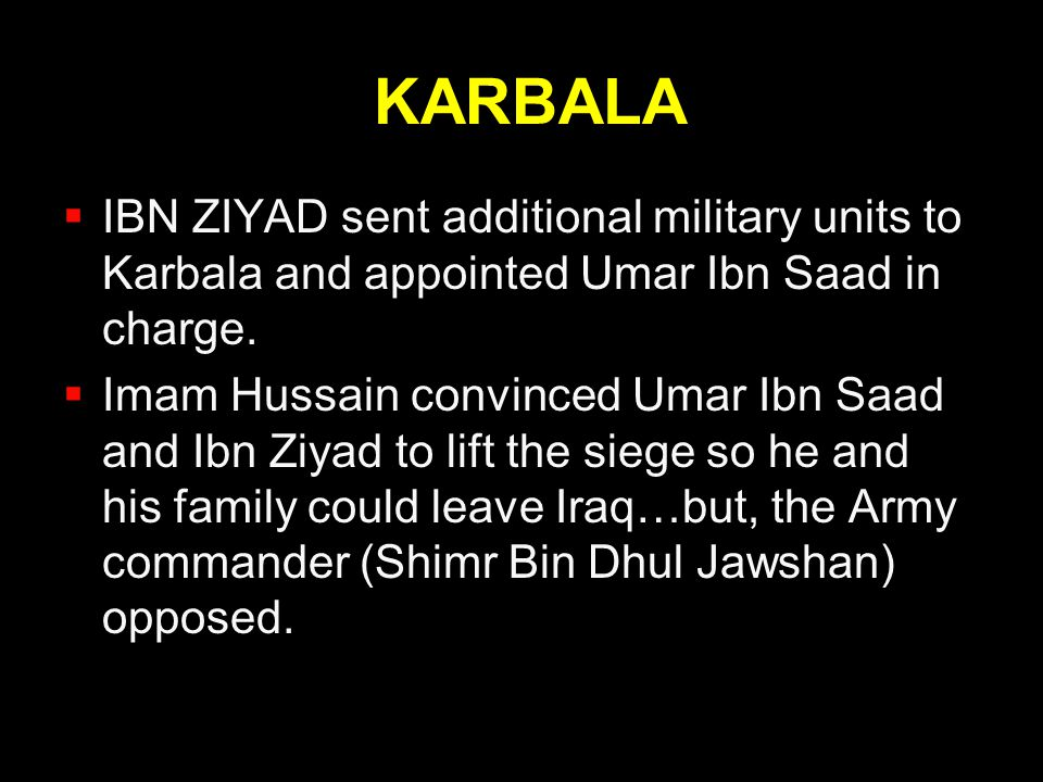 KARBALA IBN ZIYAD sent additional military units to Karbala and appointed Umar Ibn Saad in charge.