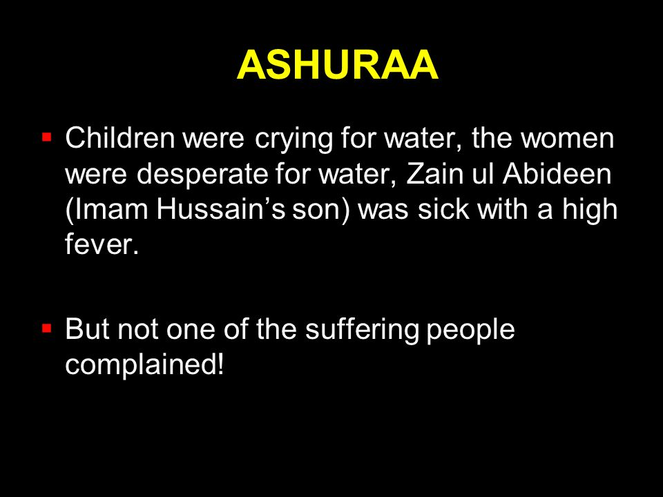 ASHURAA Children were crying for water, the women were desperate for water, Zain ul Abideen (Imam Hussain's son) was sick with a high fever.