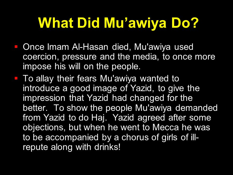 What Did Mu'awiya Do Once Imam Al-Hasan died, Mu awiya used coercion, pressure and the media, to once more impose his will on the people.