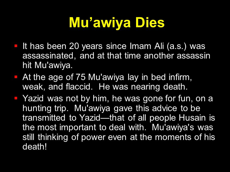 Mu'awiya Dies It has been 20 years since Imam Ali (a.s.) was assassinated, and at that time another assassin hit Mu awiya.