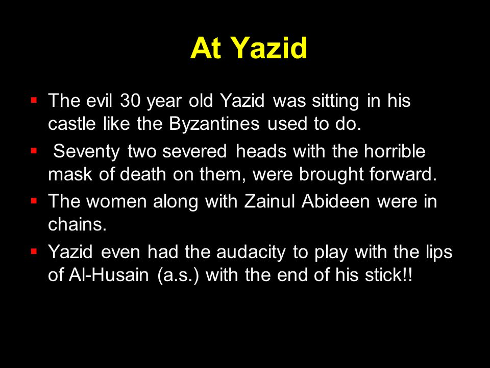 At Yazid The evil 30 year old Yazid was sitting in his castle like the Byzantines used to do.