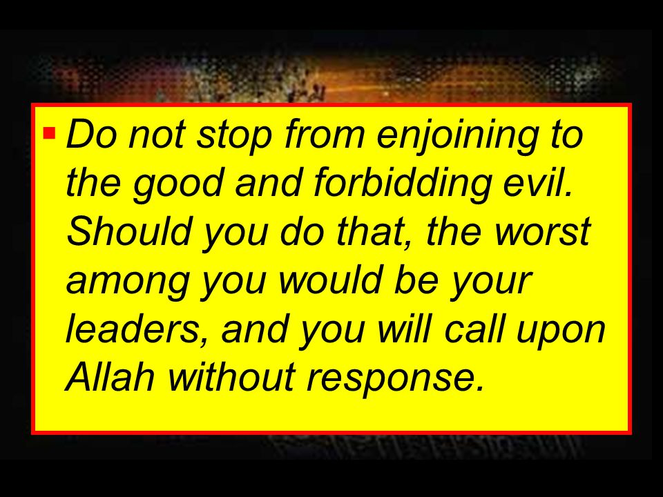 Do not stop from enjoining to the good and forbidding evil