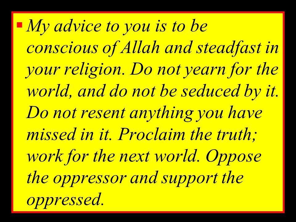 My advice to you is to be conscious of Allah and steadfast in your religion.
