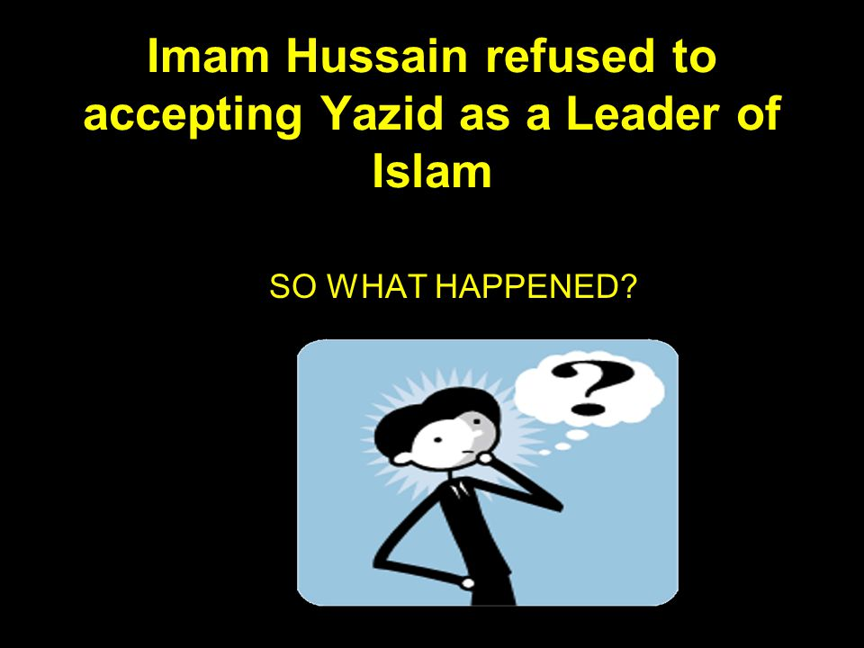 Imam Hussain refused to accepting Yazid as a Leader of Islam