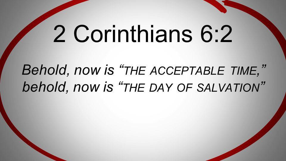 2 Corinthians 6:2 Behold, now is the acceptable time, behold, now is the day of salvation