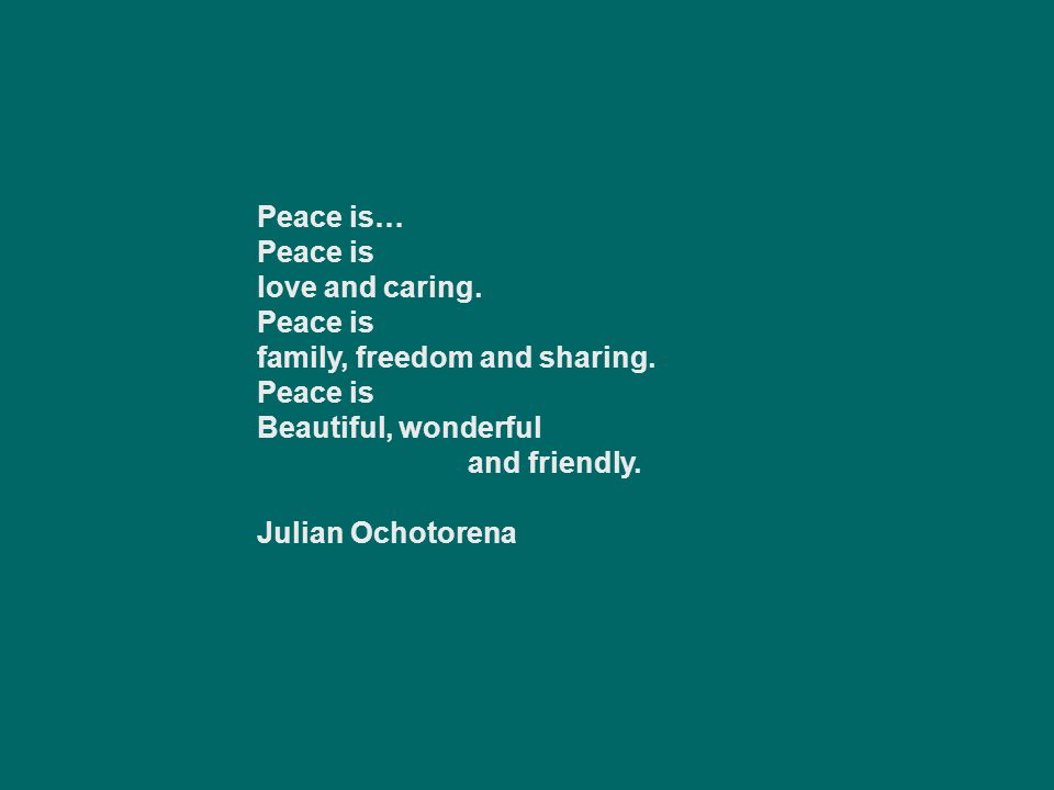 Peace is… Peace is. love and caring. family, freedom and sharing. Beautiful, wonderful and friendly.