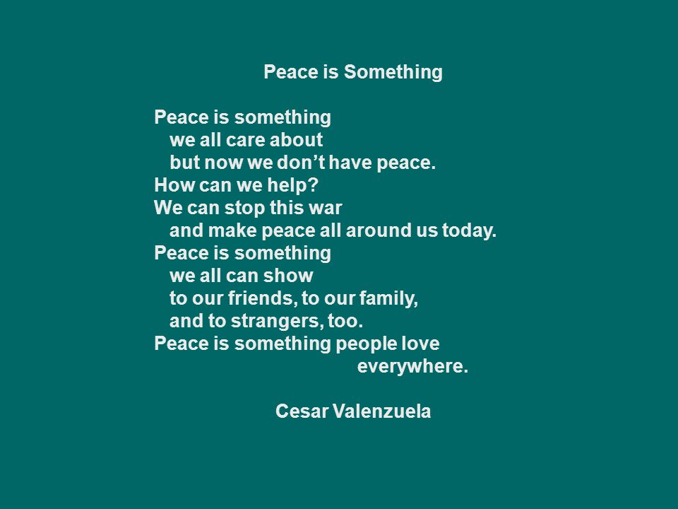 Peace is Something Peace is something. we all care about. but now we don't have peace. How can we help