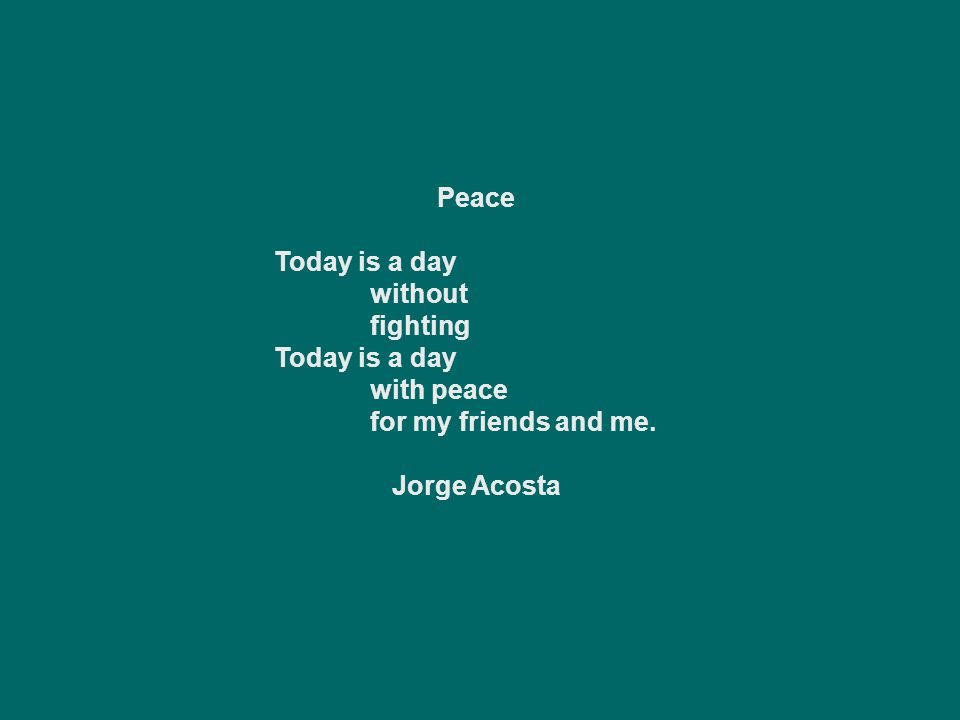 Peace Today is a day without fighting with peace for my friends and me. Jorge Acosta
