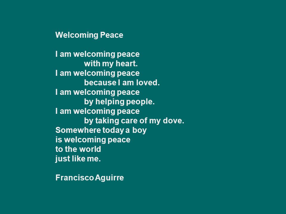 Welcoming Peace I am welcoming peace. with my heart. because I am loved. by helping people. by taking care of my dove.