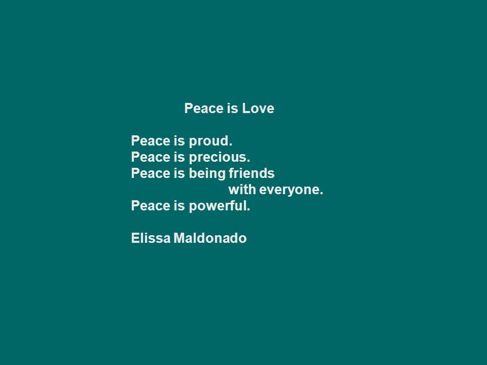 Peace is Love Peace is proud. Peace is precious. Peace is being friends. with everyone. Peace is powerful.