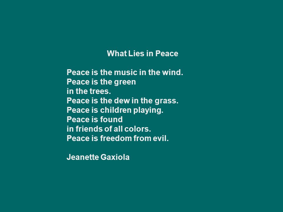 What Lies in Peace Peace is the music in the wind. Peace is the green in the trees. Peace is the dew in the grass.