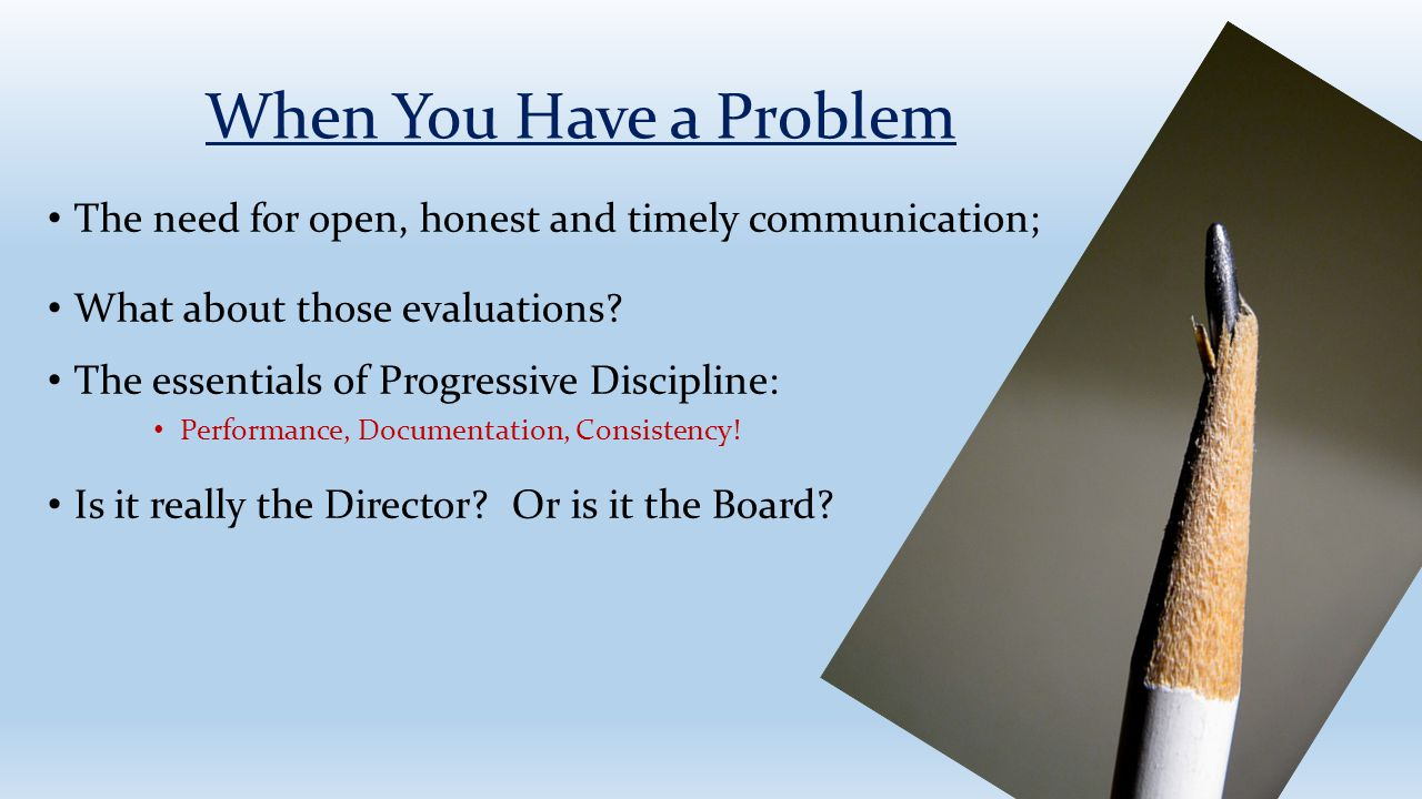 When You Have a Problem The need for open, honest and timely communication; What about those evaluations