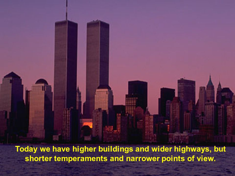 Today we have higher buildings and wider highways, but shorter temperaments and narrower points of view.