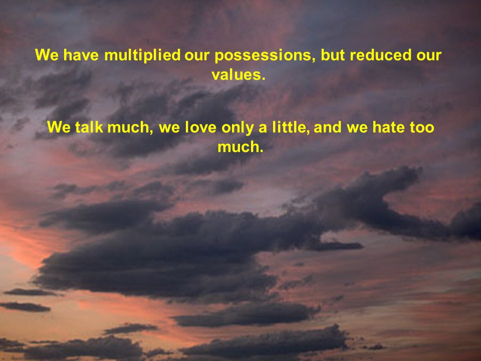 We have multiplied our possessions, but reduced our values.