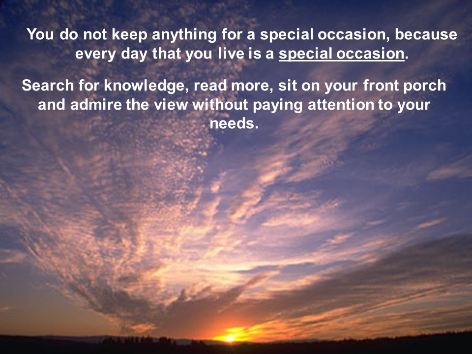 You do not keep anything for a special occasion, because every day that you live is a special occasion.