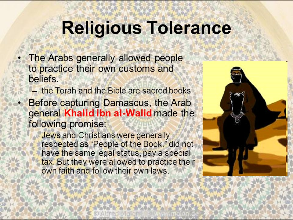 Religious Tolerance The Arabs generally allowed people to practice their own customs and beliefs. the Torah and the Bible are sacred books.