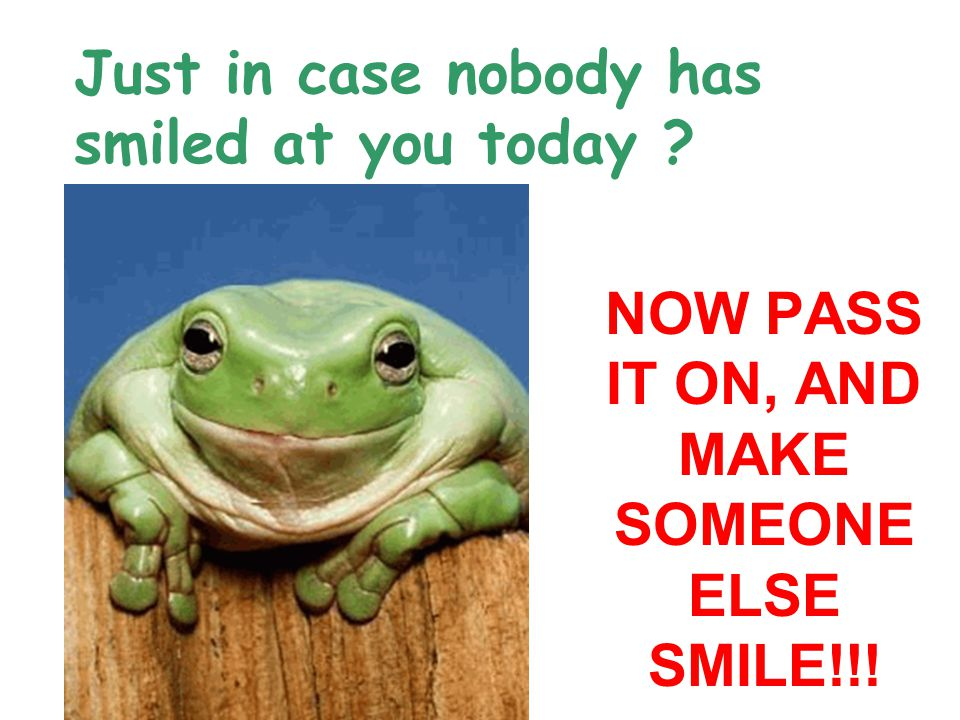 NOW PASS IT ON, AND MAKE SOMEONE ELSE SMILE!!!