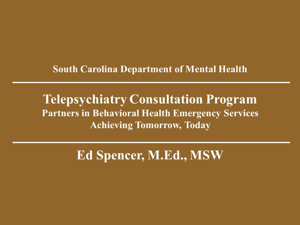 South Carolina Department of Mental Health Telepsychiatry Consultation Program Partners in Behavioral Health Emergency Services Achieving Tomorrow, Today Ed Spencer, M.Ed., MSW