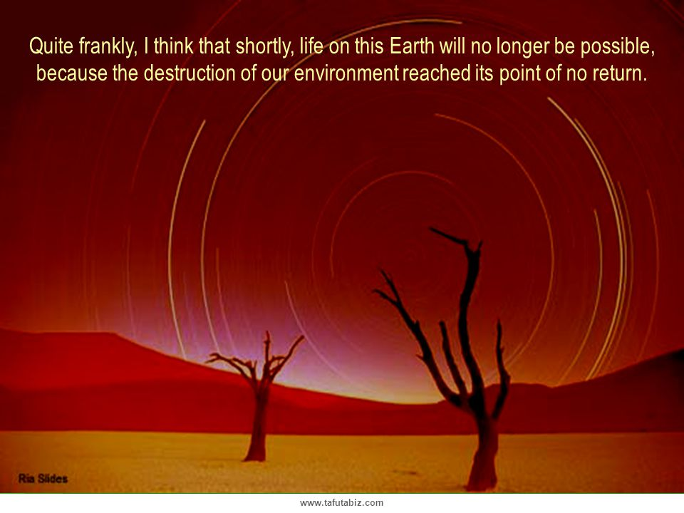 Quite frankly, I think that shortly, life on this Earth will no longer be possible, because the destruction of our environment reached its point of no return.