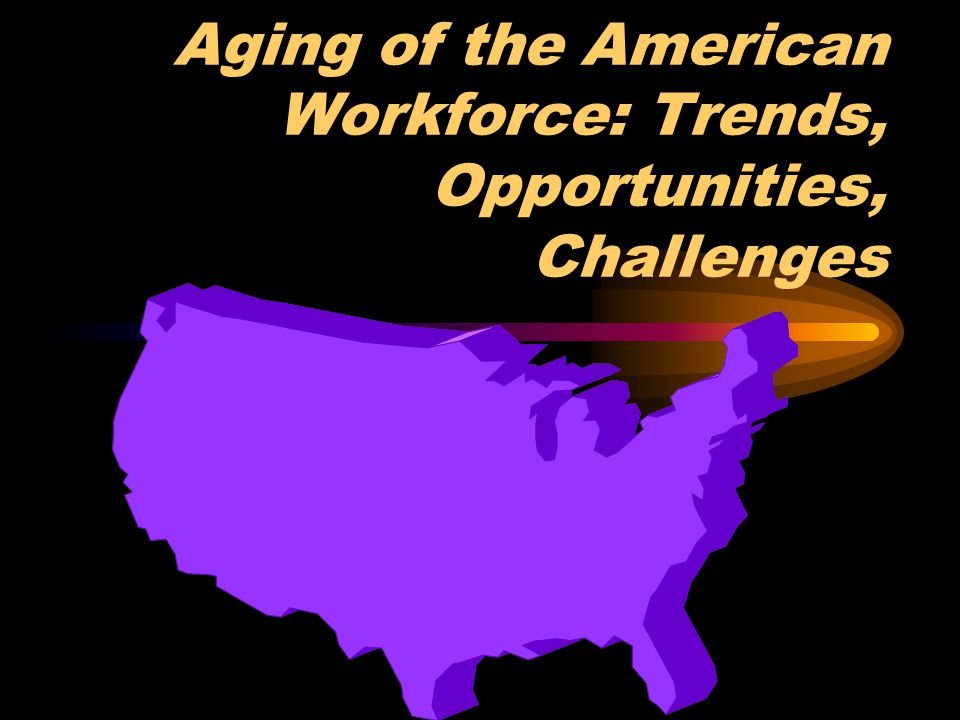Aging of the American Workforce: Trends, Opportunities, Challenges