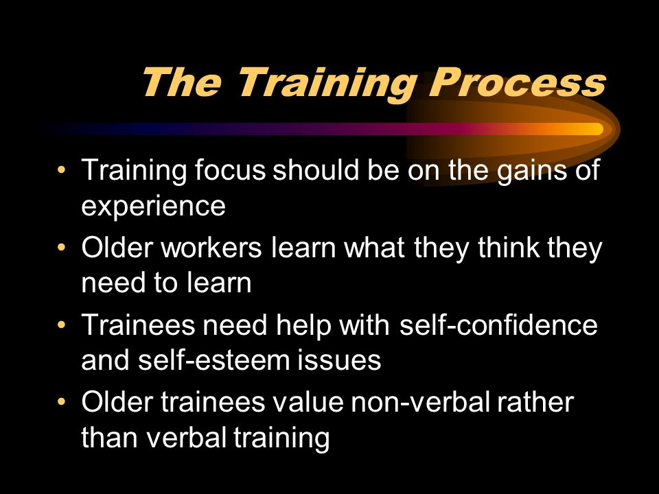 The Training Process Training focus should be on the gains of experience. Older workers learn what they think they need to learn.