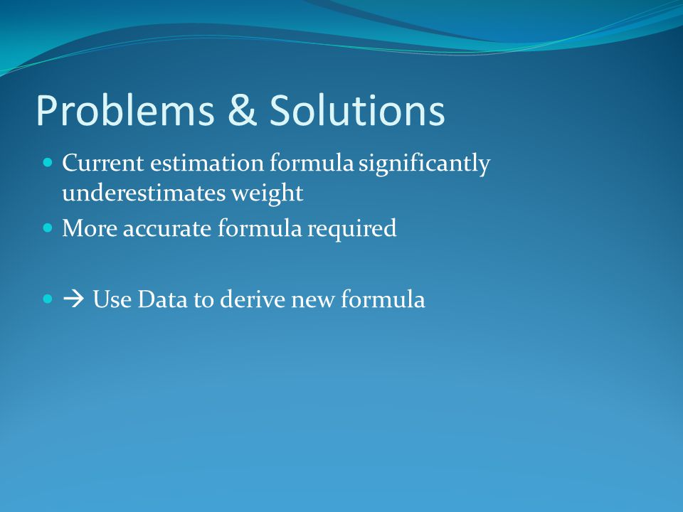 Problems & Solutions Current estimation formula significantly underestimates weight. More accurate formula required.