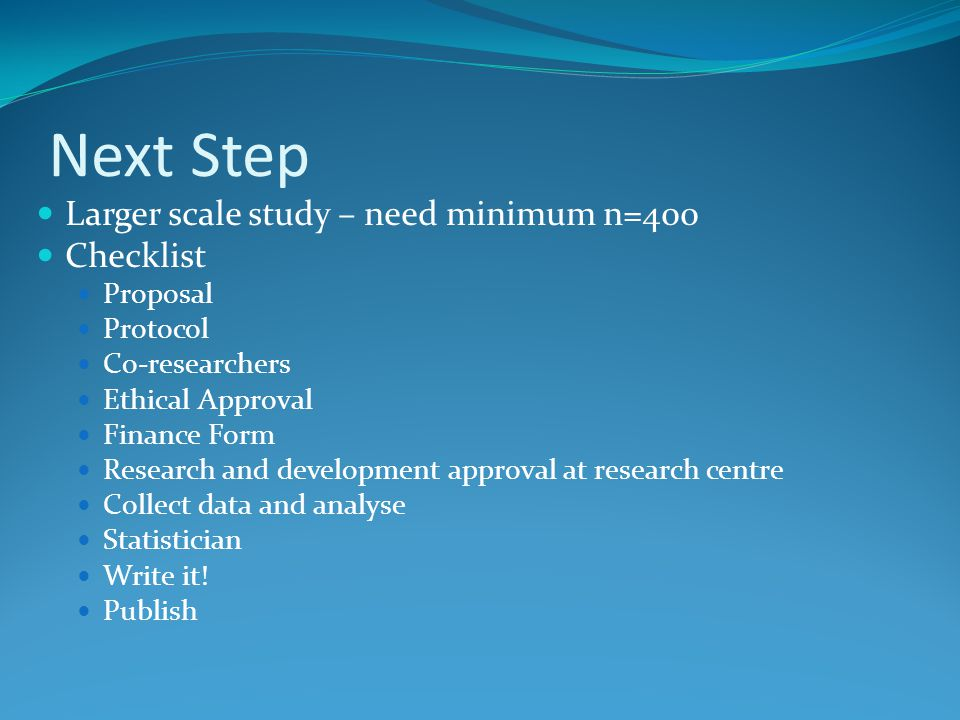 Next Step Larger scale study – need minimum n=400 Checklist Proposal