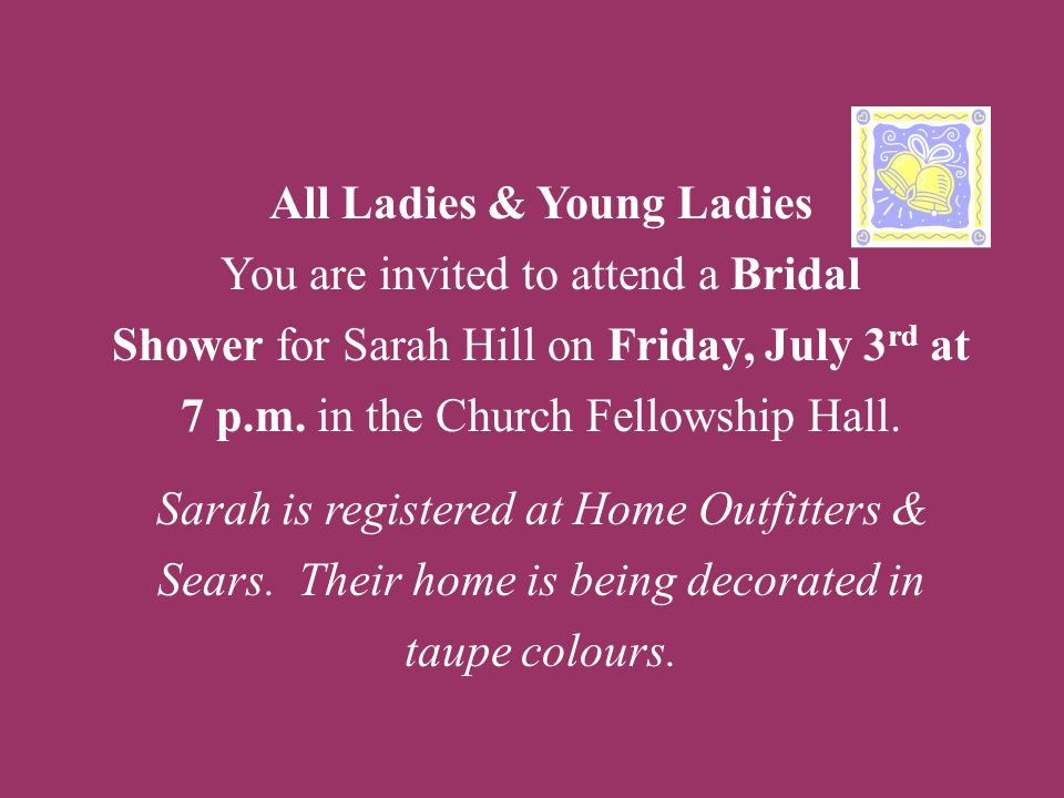 All Ladies & Young Ladies You are invited to attend a Bridal Shower for Sarah Hill on Friday, July 3rd at 7 p.m.