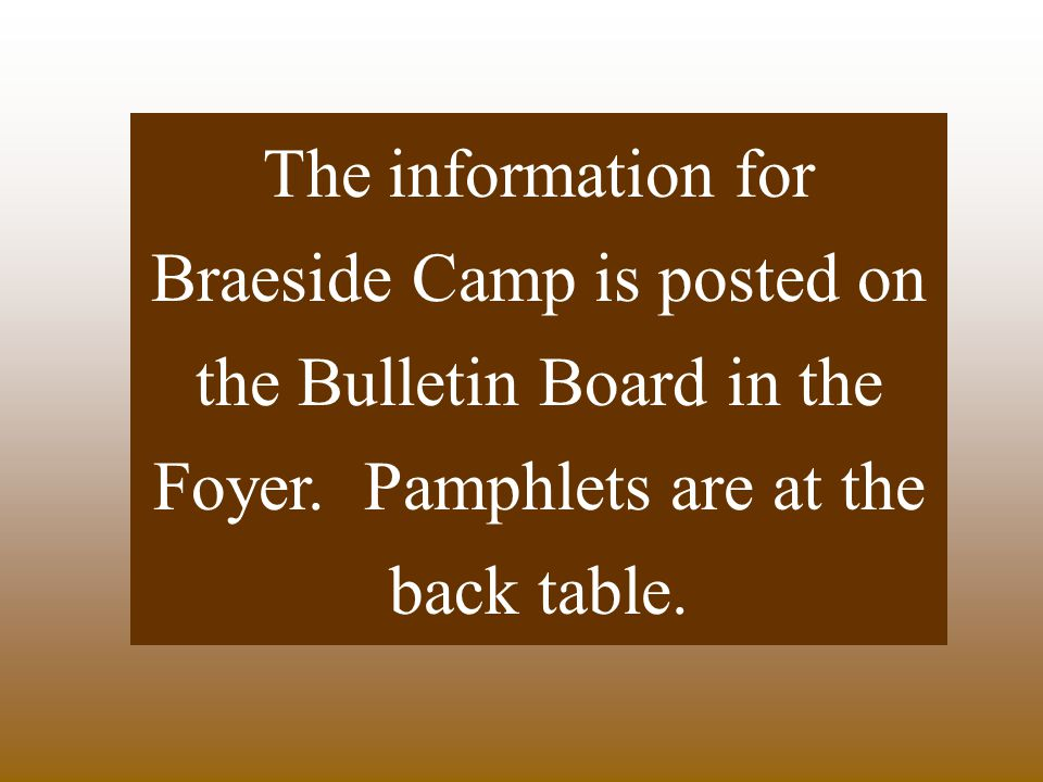 The information for Braeside Camp is posted on the Bulletin Board in the Foyer.