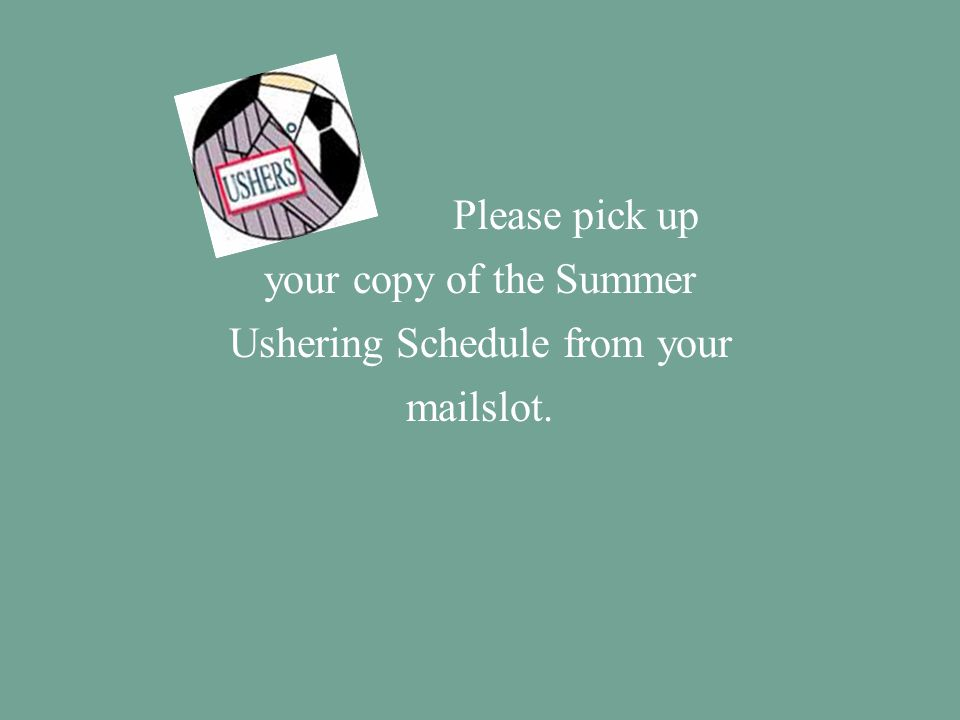 Please pick up your copy of the Summer Ushering Schedule from your mailslot.