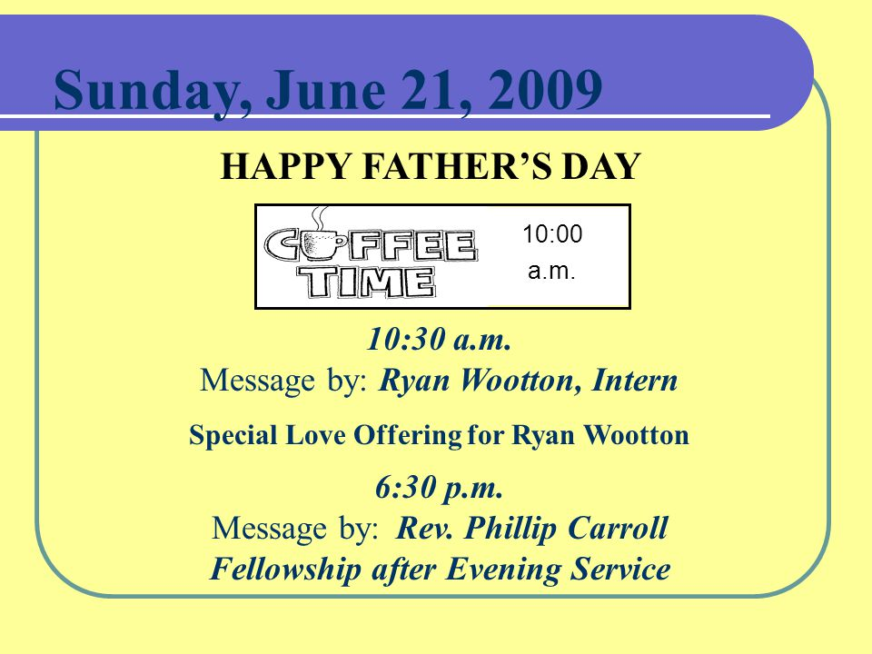 Sunday, June 21, 2009 HAPPY FATHER'S DAY 10:00 a.m.