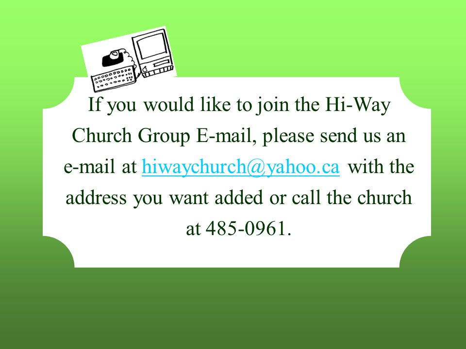 If you would like to join the Hi-Way Church Group E-mail, please send us an e-mail at hiwaychurch@yahoo.ca with the address you want added or call the church at 485-0961.