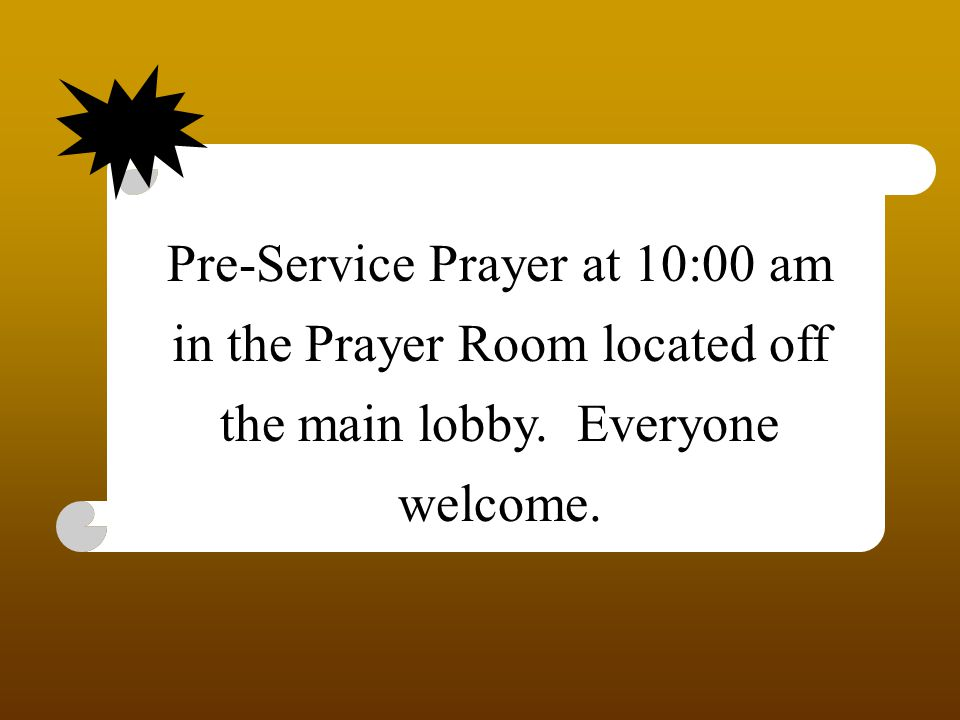Pre-Service Prayer at 10:00 am in the Prayer Room located off the main lobby. Everyone welcome.