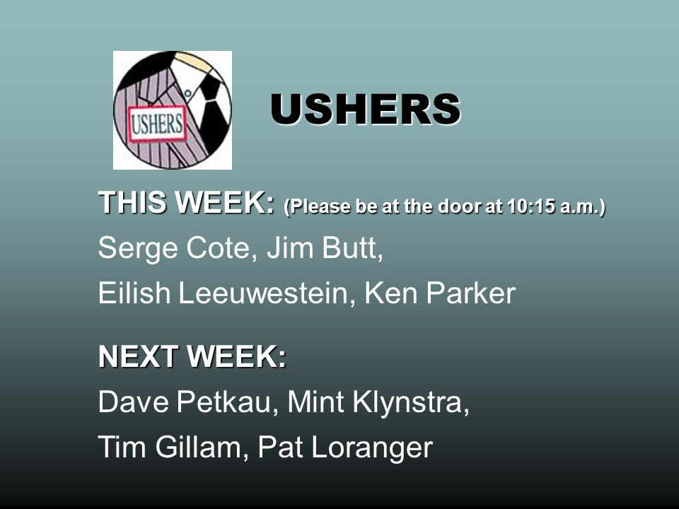 USHERS THIS WEEK: (Please be at the door at 10:15 a.m.) Serge Cote, Jim Butt, Eilish Leeuwestein, Ken Parker.