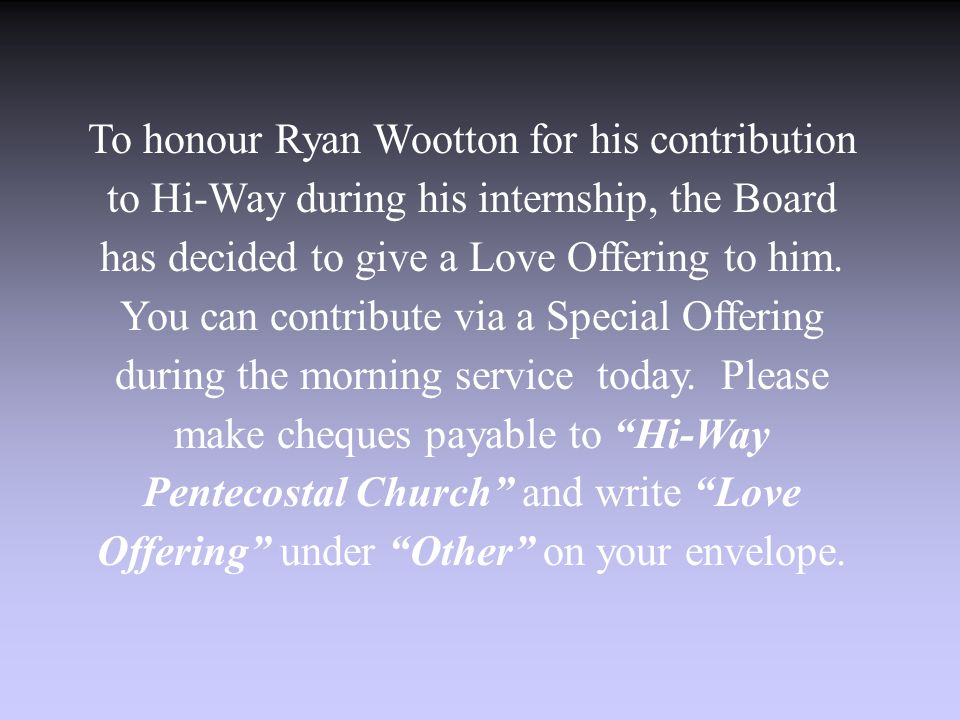 To honour Ryan Wootton for his contribution to Hi-Way during his internship, the Board has decided to give a Love Offering to him.