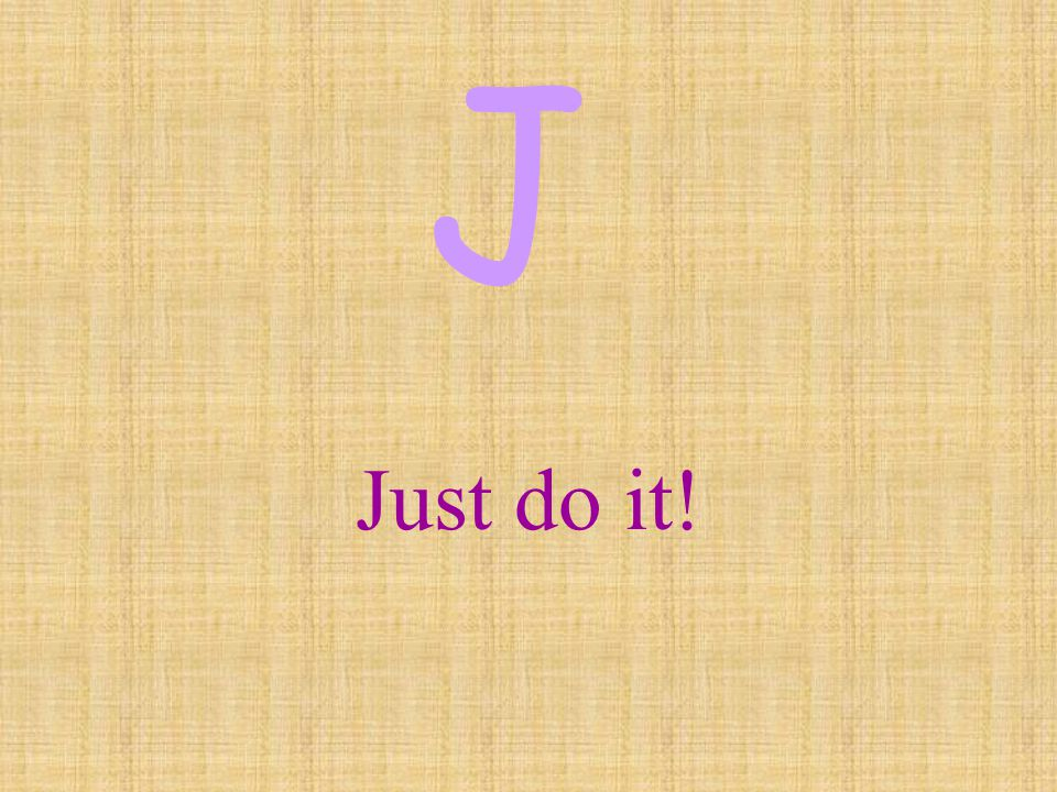 J Just do it!