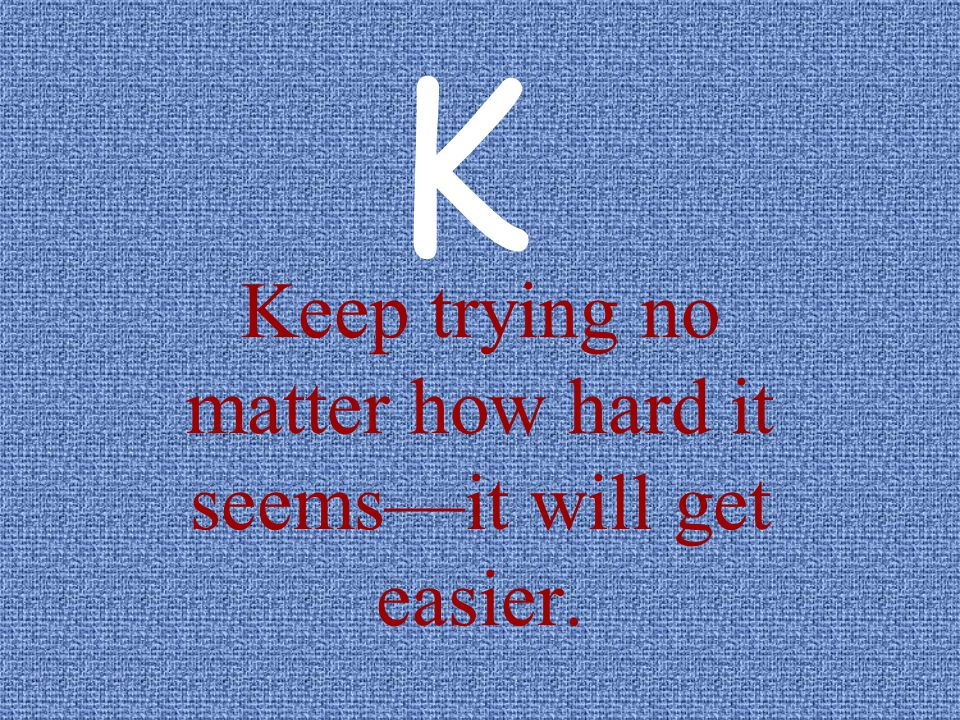 Keep trying no matter how hard it seems—it will get easier.