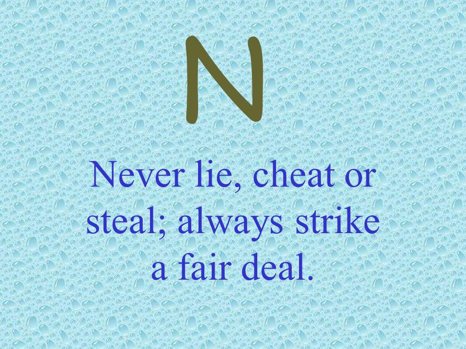 Never lie, cheat or steal; always strike a fair deal.
