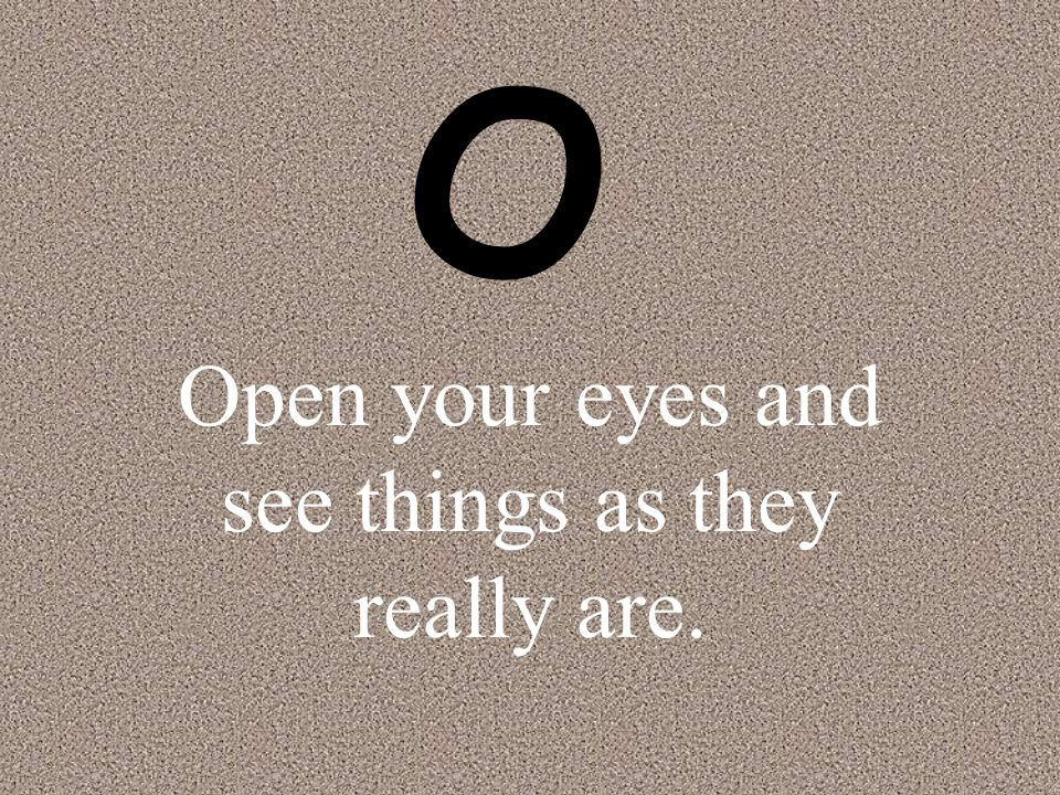 Open your eyes and see things as they really are.
