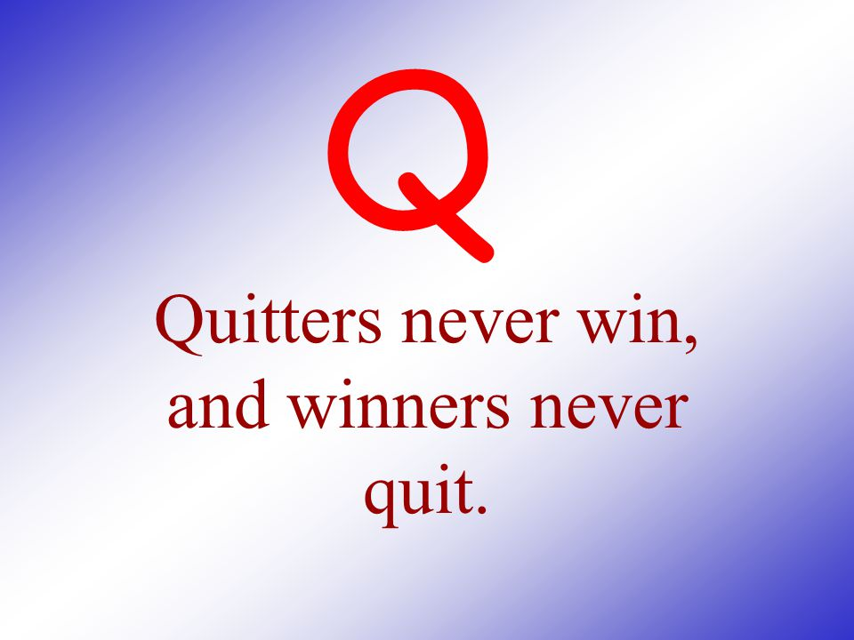 Quitters never win, and winners never quit.