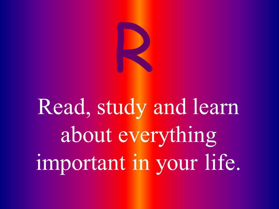Read, study and learn about everything important in your life.