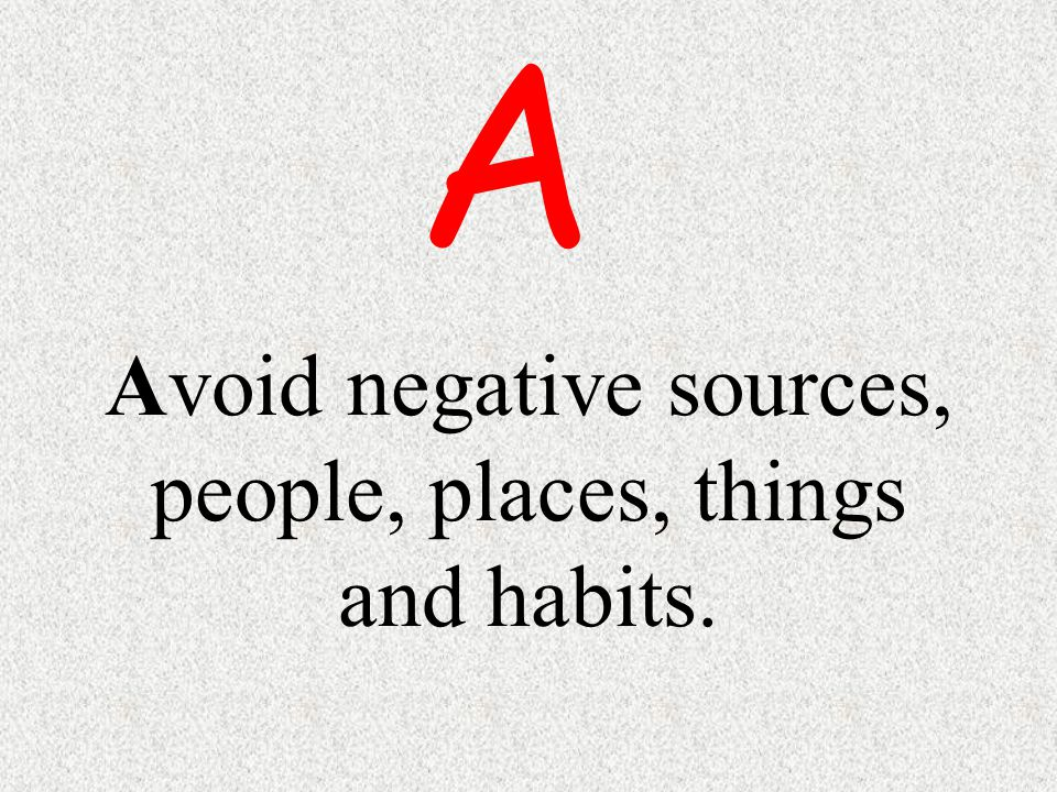 Avoid negative sources, people, places, things and habits.