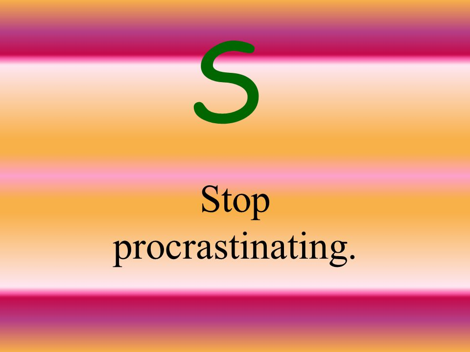 S Stop procrastinating.