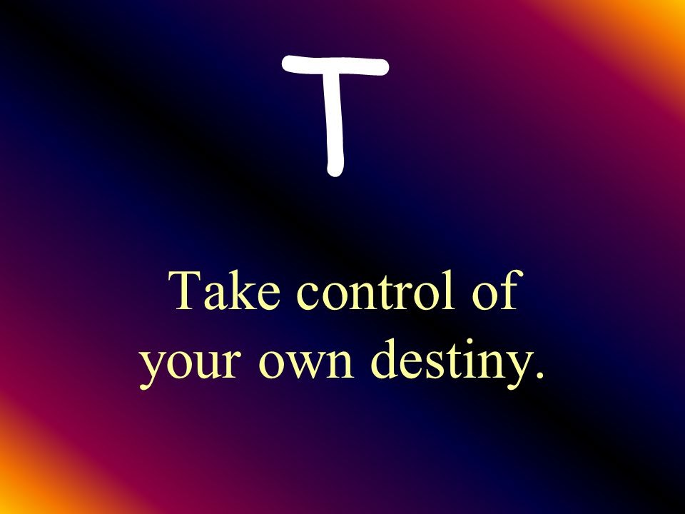 Take control of your own destiny.