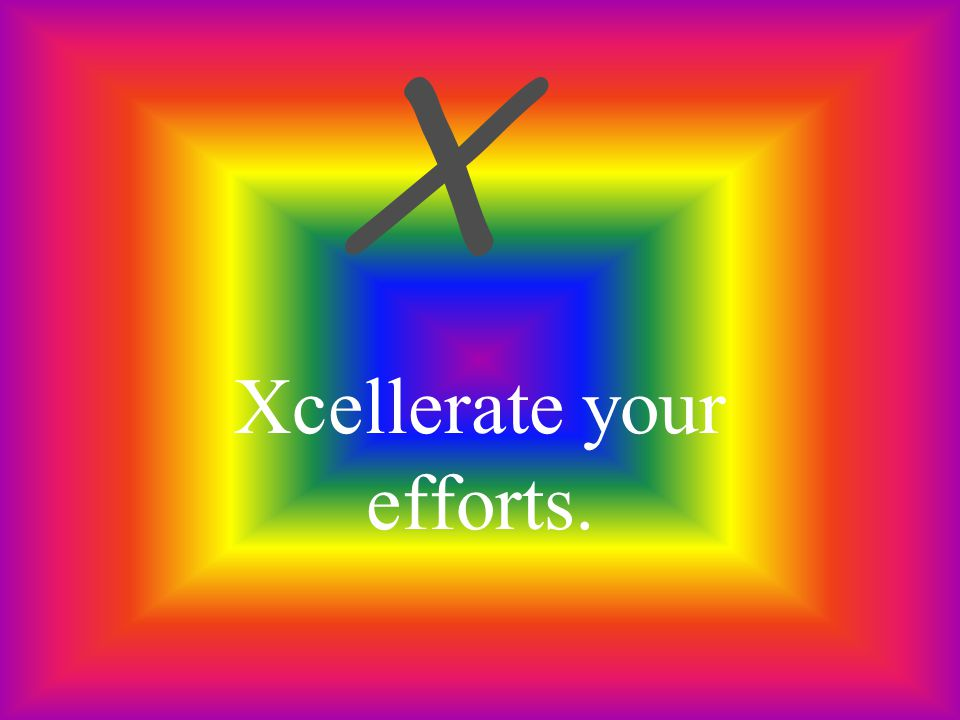 Xcellerate your efforts.